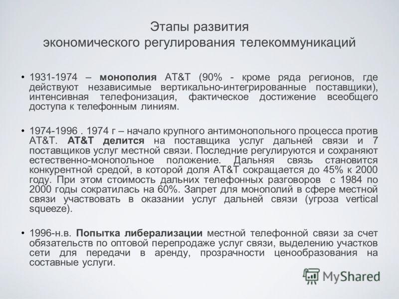 Этапы развития экономического регулирования телекоммуникаций 1931-1974 – монополия AT&T (90% - кроме ряда регионов, где действуют независимые вертикально-интегрированные поставщики), интенсивная телефонизация, фактическое достижение всеобщего доступа