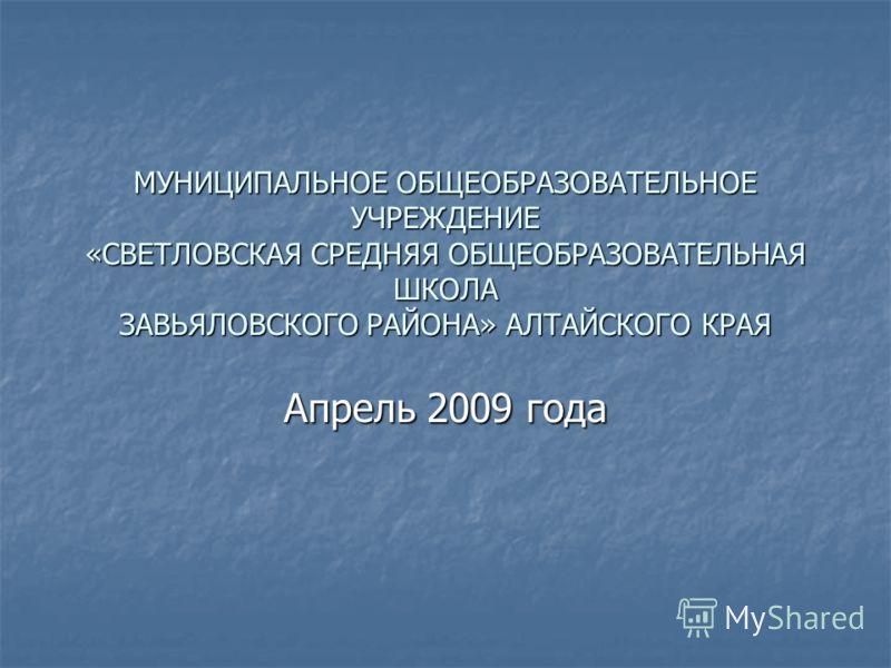 МУНИЦИПАЛЬНОЕ ОБЩЕОБРАЗОВАТЕЛЬНОЕ УЧРЕЖДЕНИЕ «СВЕТЛОВСКАЯ СРЕДНЯЯ ОБЩЕОБРАЗОВАТЕЛЬНАЯ ШКОЛА ЗАВЬЯЛОВСКОГО РАЙОНА» АЛТАЙСКОГО КРАЯ Апрель 2009 года