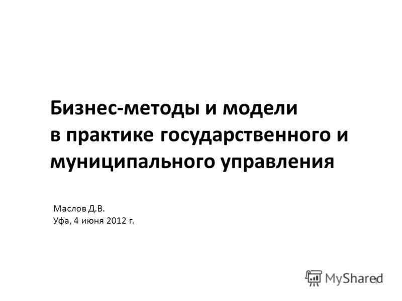 1 Бизнес-методы и модели в практике государственного и муниципального управления Маслов Д.В. Уфа, 4 июня 2012 г.