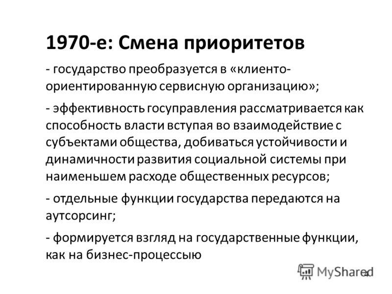 4 1970-е: Смена приоритетов - государство преобразуется в «клиенто- ориентированную сервисную организацию»; - эффективность госуправления рассматривается как способность власти вступая во взаимодействие с субъектами общества, добиваться устойчивости