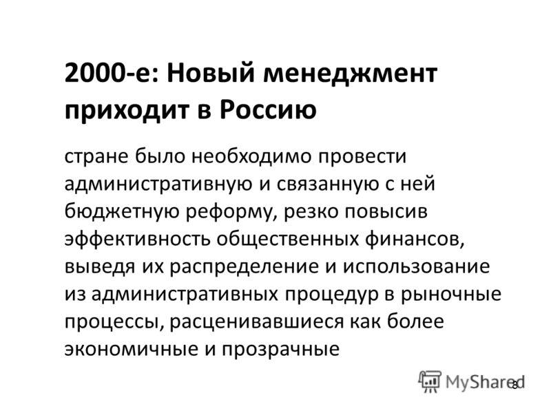 8 2000-е: Новый менеджмент приходит в Россию стране было необходимо провести административную и связанную с ней бюджетную реформу, резко повысив эффективность общественных финансов, выведя их распределение и использование из административных процедур