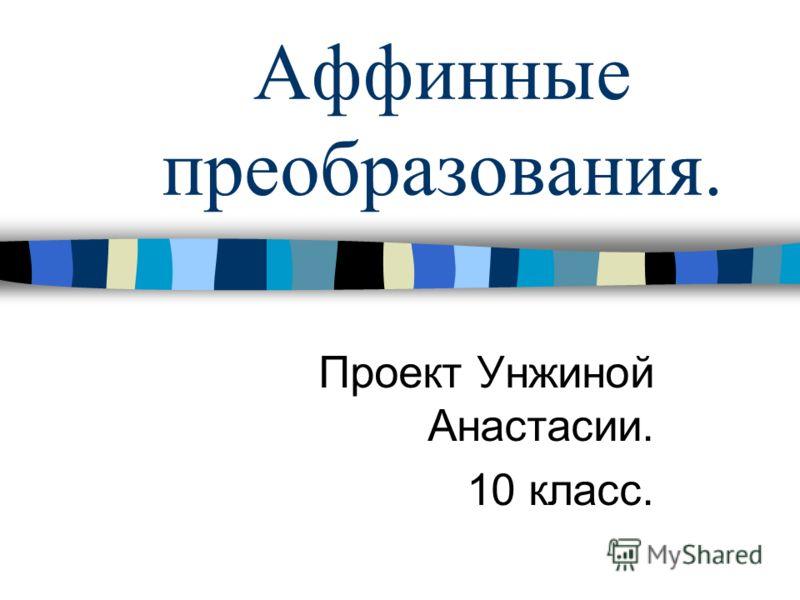 Аффинные преобразования. Проект Унжиной Анастасии. 10 класс.