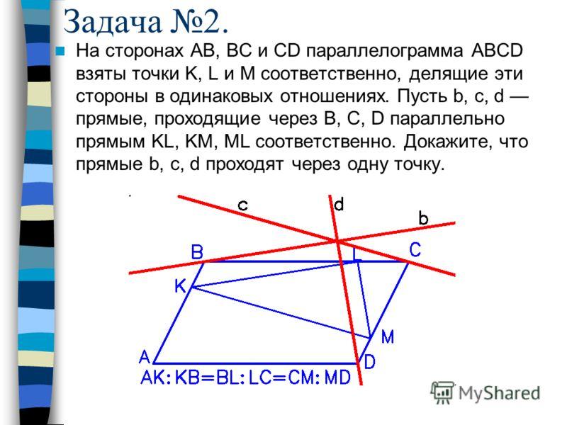 Задача 2. На сторонах AB, BC и CD параллелограмма ABCD взяты точки K, L и M соответственно, делящие эти стороны в одинаковых отношениях. Пусть b, c, d прямые, проходящие через B, C, D параллельно прямым KL, KM, ML соответственно. Докажите, что прямые