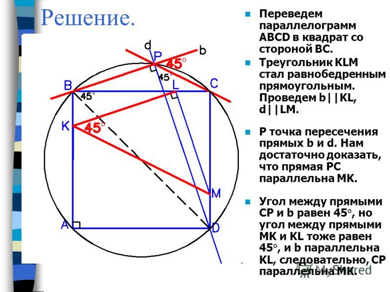 Решение. Переведем параллелограмм ABCD в квадрат со стороной ВС. P точка пересечения прямых b и d. Нам достаточно доказать, что прямая PC параллельна MK. Угол между прямыми CP и b равен 45°, но угол между прямыми MK и KL тоже равен 45°, и b параллель