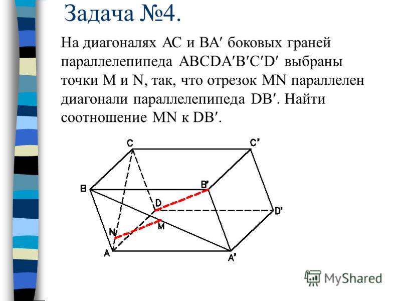 Задача 4. На диагоналях АС и ВА боковых граней параллелепипеда АВСDA B C D выбраны точки M и N, так, что отрезок MN параллелен диагонали параллелепипеда DB. Найти соотношение MN к DB.