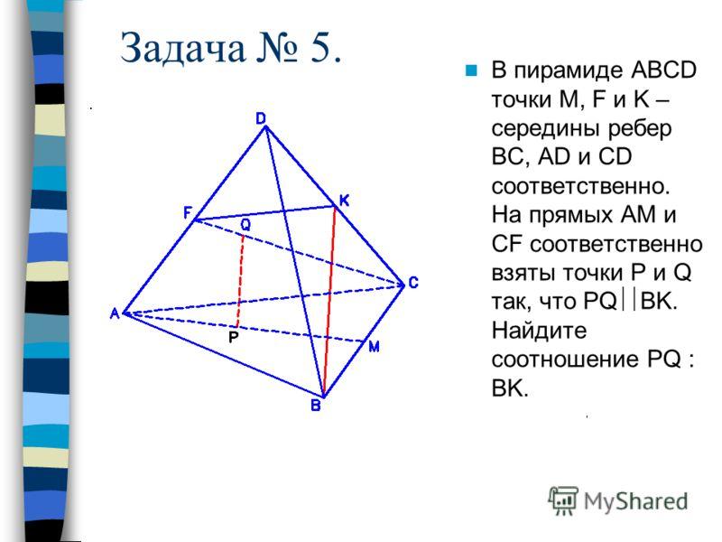 В пирамиде АВСD точки M, F и K – середины ребер ВС, AD и CD соответственно. На прямых АМ и CF соответственно взяты точки Р и Q так, что PQ BK. Найдите соотношение PQ : BK. Задача 5.