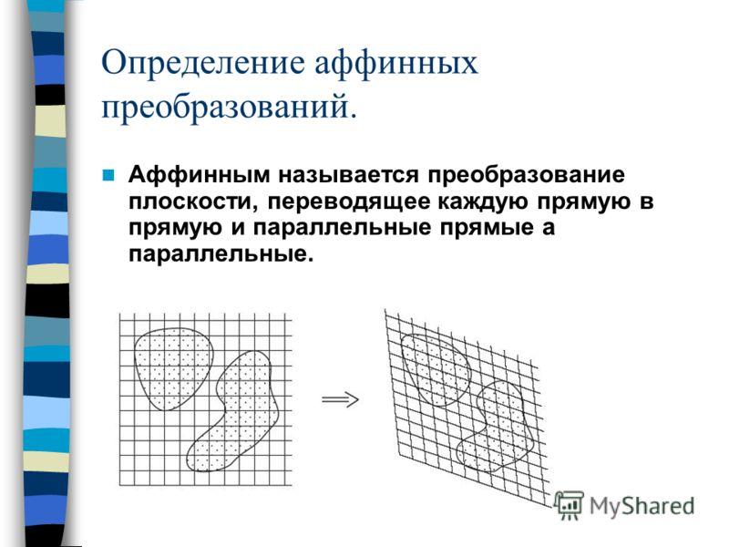 Определение аффинных преобразований. Аффинным называется преобразование плоскости, переводящее каждую прямую в прямую и параллельные прямые а параллельные.