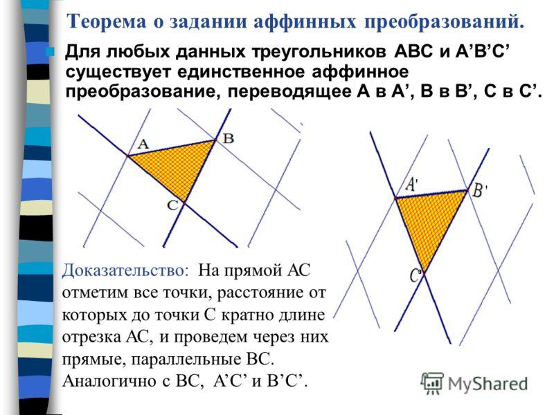 Теорема о задании аффинных преобразований. Для любых данных треугольников АВС и АВС существует единственное аффинное преобразование, переводящее А в А, В в В, С в С. Доказательство: На прямой АС отметим все точки, расстояние от которых до точки С кра