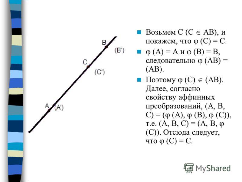 Возьмем С (С АВ), и покажем, что φ (С) = С. (А) = А и (В) = В, следовательно (АВ) = (АВ). Поэтому (С) (АВ). Далее, согласно свойству аффинных преобразований, (А, В, С) = ( (А), (В), (С)), т.е. (А, В, С) = (А, В, (С)). Отсюда следует, что (С) = С.