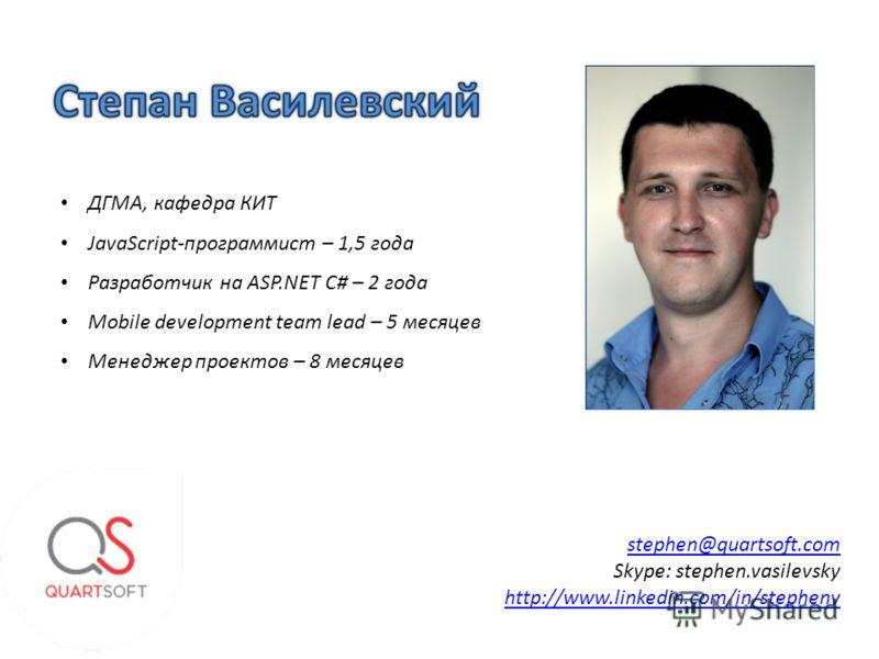 stephen@quartsoft.com Skype: stephen.vasilevsky http://www.linkedin.com/in/stephenv ДГМА, кафедра КИТ JavaScript-программист – 1,5 года Разработчик на ASP.NET C# – 2 года Mobile development team lead – 5 месяцев Менеджер проектов – 8 месяцев