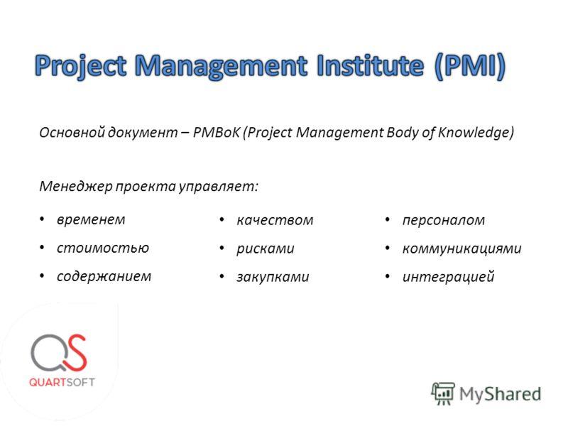 Основной документ – PMBoK (Project Management Body of Knowledge) Менеджер проекта управляет: временем стоимостью содержанием качеством рисками закупками персоналом коммуникациями интеграцией