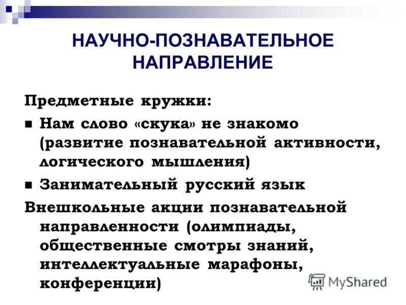 НАУЧНО-ПОЗНАВАТЕЛЬНОЕ НАПРАВЛЕНИЕ Предметные кружки: Нам слово «скука» не знакомо (развитие познавательной активности, логического мышления) Занимательный русский язык Внешкольные акции познавательной направленности (олимпиады, общественные смотры зн