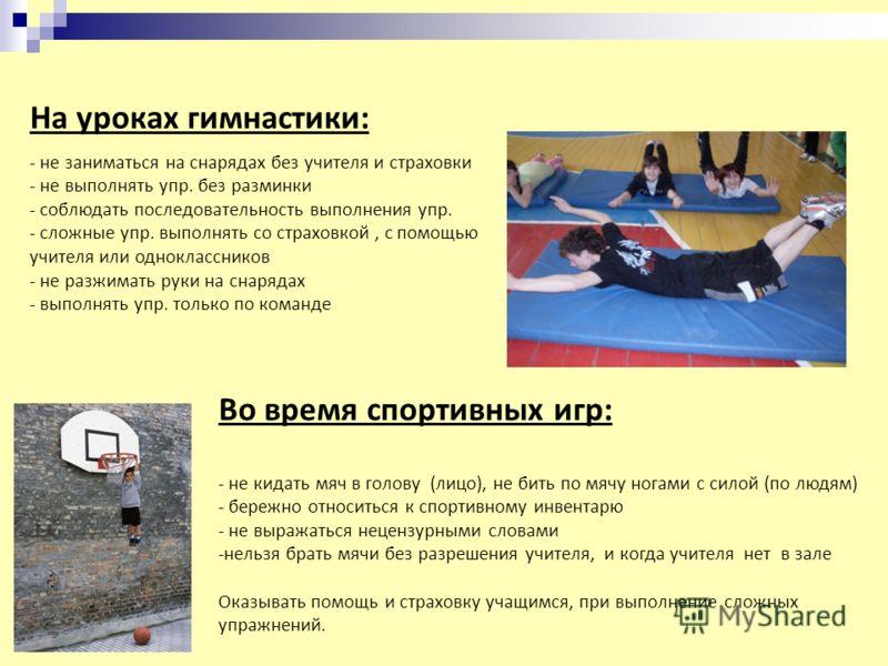 На уроках гимнастики: - не заниматься на снарядах без учителя и страховки - не выполнять упр. без разминки - соблюдать последовательность выполнения упр. - сложные упр. выполнять со страховкой, с помощью учителя или одноклассников - не разжимать руки