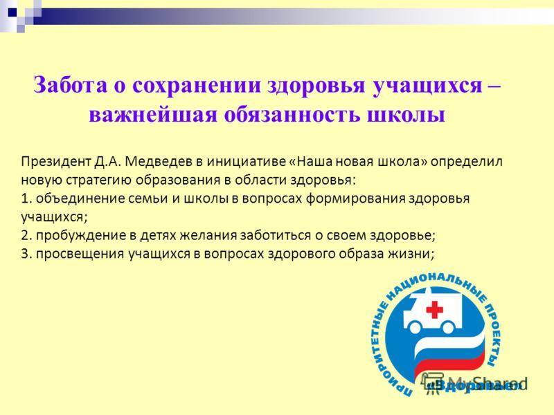 Президент Д.А. Медведев в инициативе «Наша новая школа» определил новую стратегию образования в области здоровья: 1. объединение семьи и школы в вопросах формирования здоровья учащихся; 2. пробуждение в детях желания заботиться о своем здоровье; 3. п