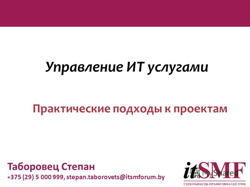 Управление ИТ услугами Практические подходы к проектам Таборовец Степан + 375 (29) 5 000 999, stepan.taborovets@itsmforum.by