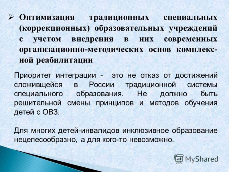 Оптимизация традиционных специальных (коррекционных) образовательных учреждений с учетом внедрения в них современных организационно-методических основ комплекс- ной реабилитации Приоритет интеграции - это не отказ от достижений сложивщейся в России т