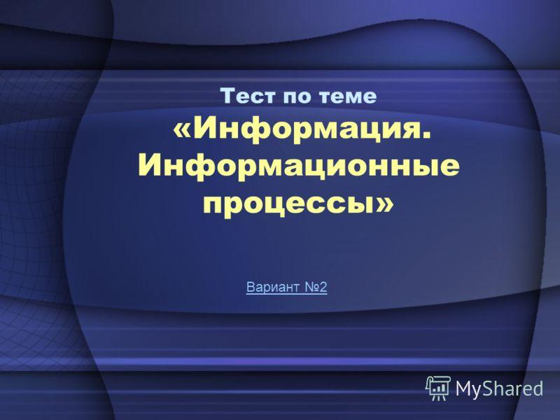 Тест по теме «Информация. Информационные процессы» Вариант 2