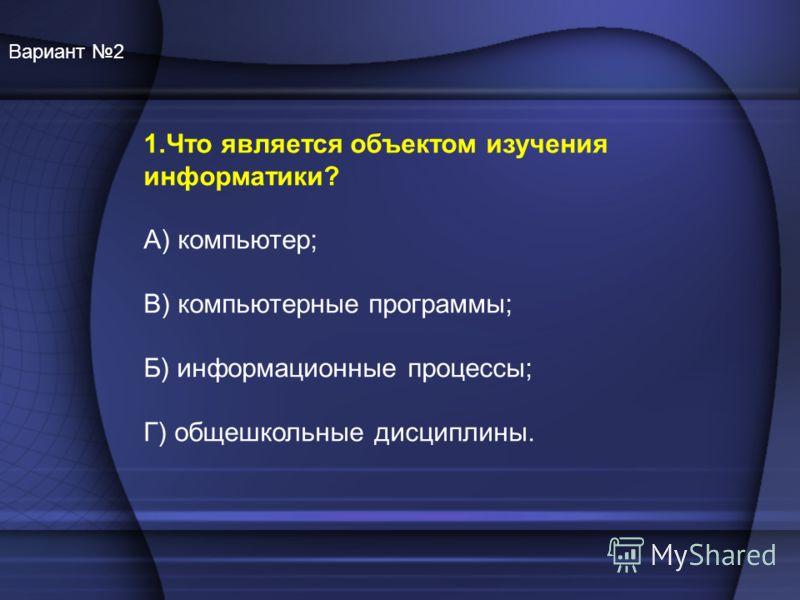 1.Что является объектом изучения информатики? А) компьютер; В) компьютерные программы; Б) информационные процессы; Г) общешкольные дисциплины. Вариант 2
