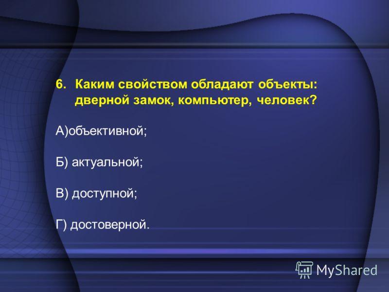 6.Каким свойством обладают объекты: дверной замок, компьютер, человек? А)объективной; Б) актуальной; В) доступной; Г) достоверной.
