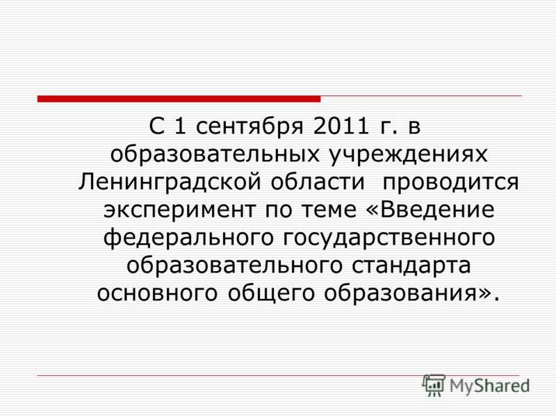С 1 сентября 2011 г. в образовательных учреждениях Ленинградской области проводится эксперимент по теме «Введение федерального государственного образовательного стандарта основного общего образования».