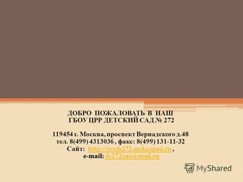 ДОБРО ПОЖАЛОВАТЬ В НАШ ГБОУ ЦРР ДЕТСКИЙ САД 272 119454 г. Москва, проспект Вернадского д.48 тел. 8(499) 4313036, факс: 8(499) 131-11-32 Сайт: http://crrds272.mskzapad.ru,http://crrds272.mskzapad.ru e-mail: e-mail: ds272zao@mail.ruds272zao@mail.ru
