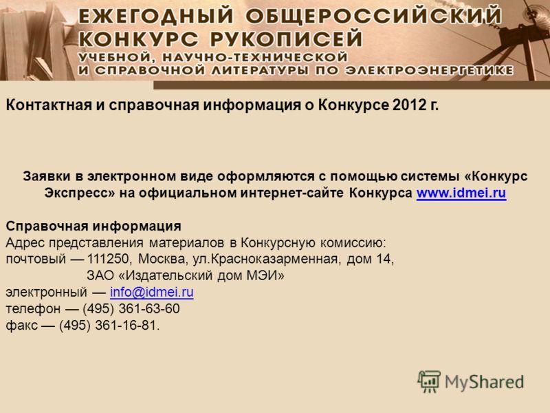 Контактная и справочная информация о Конкурсе 2012 г. Заявки в электронном виде оформляются с помощью системы «Конкурс Экспресс» на официальном интернет-сайте Конкурса www.idmei.ruwww.idmei.ru Справочная информация Адрес представления материалов в Ко