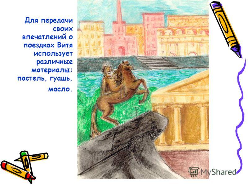 Для передачи своих впечатлений о поездках Витя использует различные материалы: пастель, гуашь, масло.