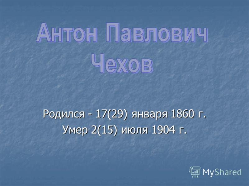 Родился - 17(29) января 1860 г. Умер 2(15) июля 1904 г.