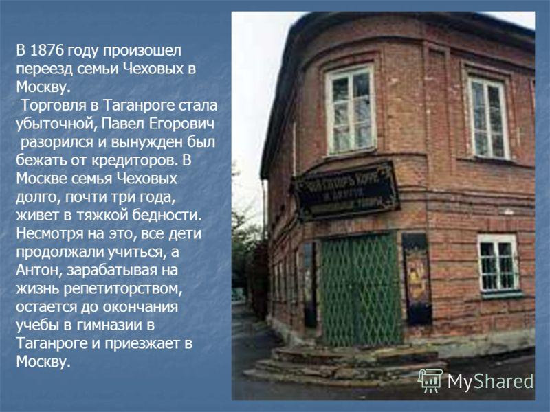 В 1876 году произошел переезд семьи Чеховых в Москву. Торговля в Таганроге стала убыточной, Павел Егорович разорился и вынужден был бежать от кредиторов. В Москве семья Чеховых долго, почти три года, живет в тяжкой бедности. Несмотря на это, все дети