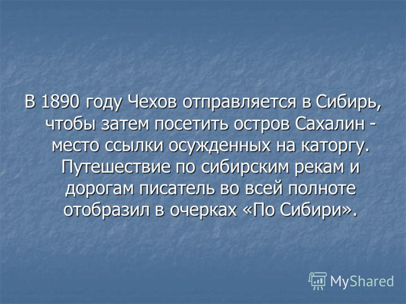 В 1890 году Чехов отправляется в Сибирь, чтобы затем посетить остров Сахалин - место ссылки осужденных на каторгу. Путешествие по сибирским рекам и дорогам писатель во всей полноте отобразил в очерках «По Сибири».