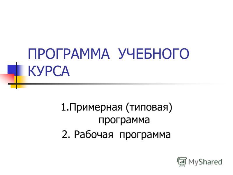 ПРОГРАММА УЧЕБНОГО КУРСА 1.Примерная (типовая) программа 2. Рабочая программа