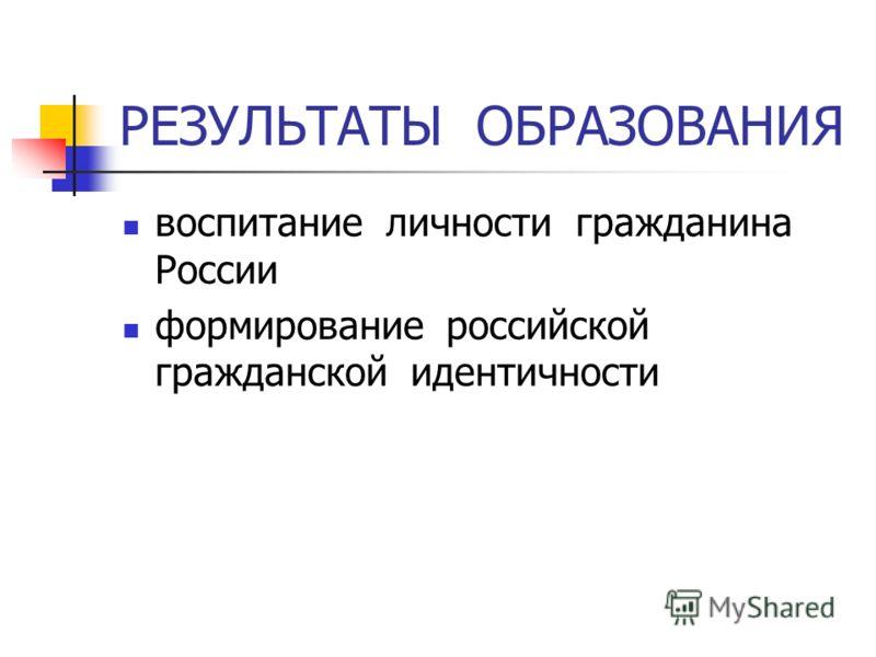 РЕЗУЛЬТАТЫ ОБРАЗОВАНИЯ воспитание личности гражданина России формирование российской гражданской идентичности