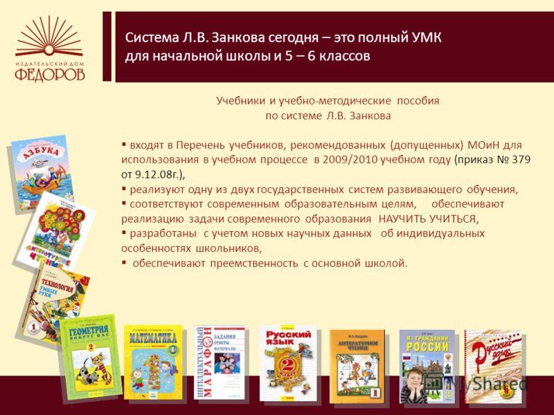 Система Л.В. Занкова сегодня – это полный УМК для начальной школы и 5 – 6 классов Учебники и учебно-методические пособия по системе Л.В. Занкова входят в Перечень учебников, рекомендованных (допущенных) МОиН для использования в учебном процессе в 200