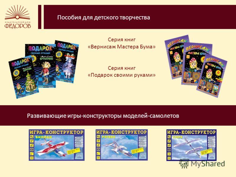 Пособия для детского творчества Серия книг «Вернисаж Мастера Бума» Серия книг «Подарок своими руками» Развивающие игры-конструкторы моделей-самолетов