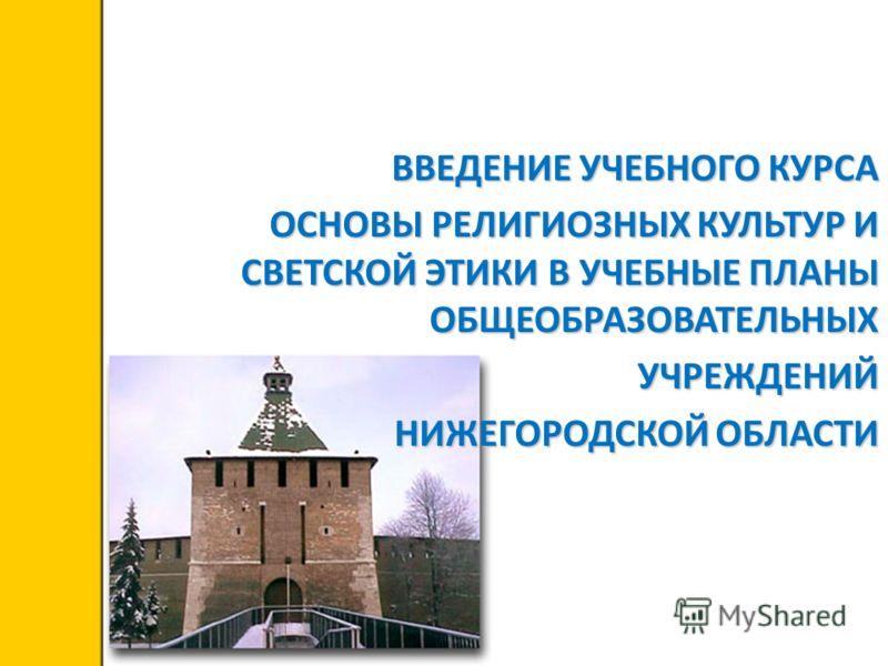 Департамент образования, культуры и молодежной политики Белгородской области ВВЕДЕНИЕ УЧЕБНОГО КУРСА ОСНОВЫ РЕЛИГИОЗНЫХ КУЛЬТУР И СВЕТСКОЙ ЭТИКИ В УЧЕБНЫЕ ПЛАНЫ ОБЩЕОБРАЗОВАТЕЛЬНЫХ УЧРЕЖДЕНИЙ НИЖЕГОРОДСКОЙ ОБЛАСТИ