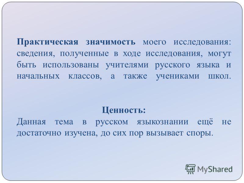 Практическая значимость моего исследования: сведения, полученные в ходе исследования, могут быть использованы учителями русского языка и начальных классов, а также учениками школ. Ценность: Данная тема в русском языкознании ещё не достаточно изучена,