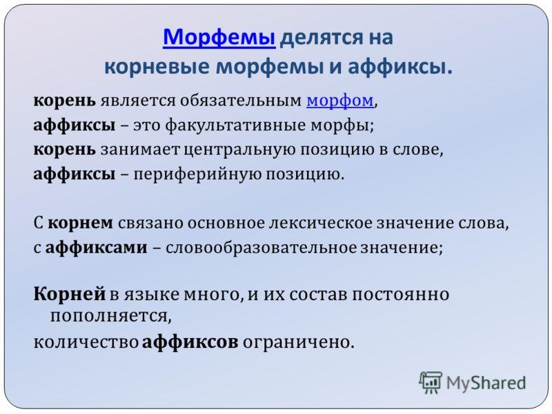 Морфемы Морфемы делятся на корневые морфемы и аффиксы. корень является обязательным морфом, морфом аффиксы – это факультативные морфы ; корень занимает центральную позицию в слове, аффиксы – периферийную позицию. С корнем связано основное лексическое