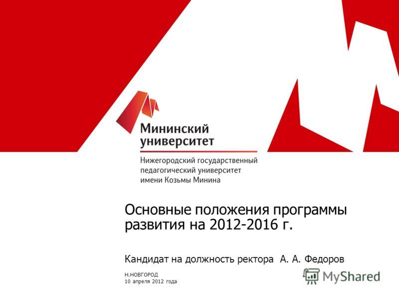 Основные положения программы развития на 2012-2016 г. Кандидат на должность ректора А. А. Федоров Н.НОВГОРОД 10 апреля 2012 года