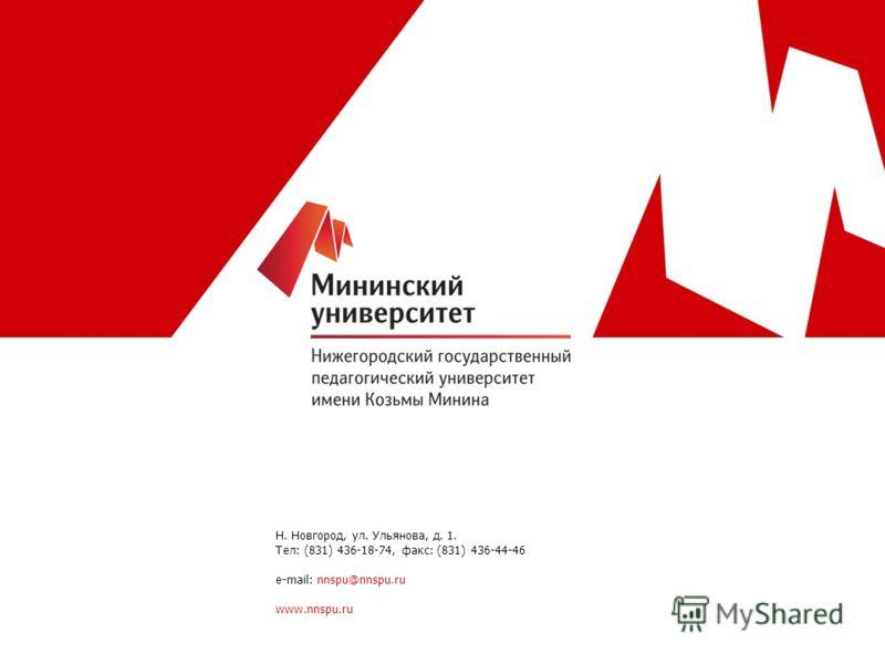 Н. Новгород, ул. Ульянова, д. 1. Тел: (831) 436-18-74, факс: (831) 436-44-46 e-mail: nnspu@nnspu.ru www.nnspu.ru