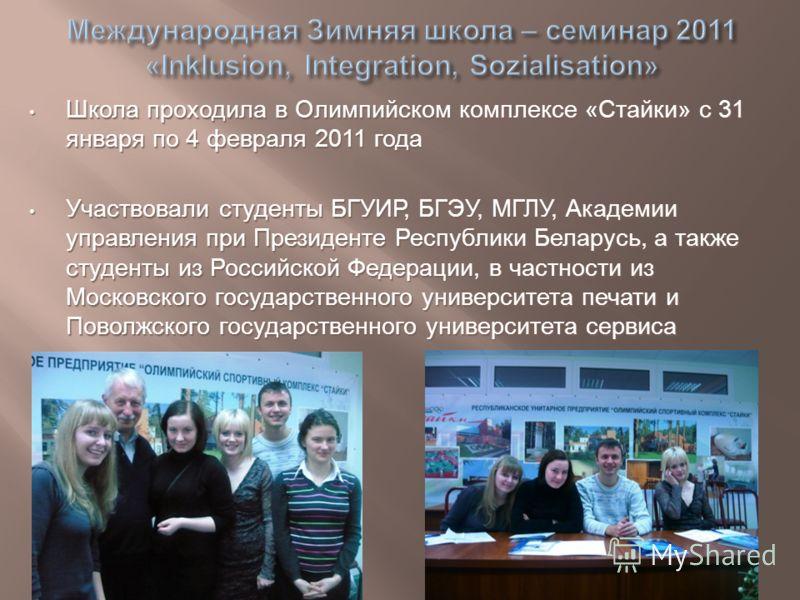 Школа проходила в Олимпийском комплексе «Стайки» с 31 января по 4 февраля 2011 года Школа проходила в Олимпийском комплексе «Стайки» с 31 января по 4 февраля 2011 года Участвовали студенты БГУИР, БГЭУ, МГЛУ, Академии управления при Президенте Республ
