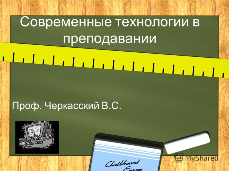 Современные технологии в преподавании Проф. Черкасский В.С.