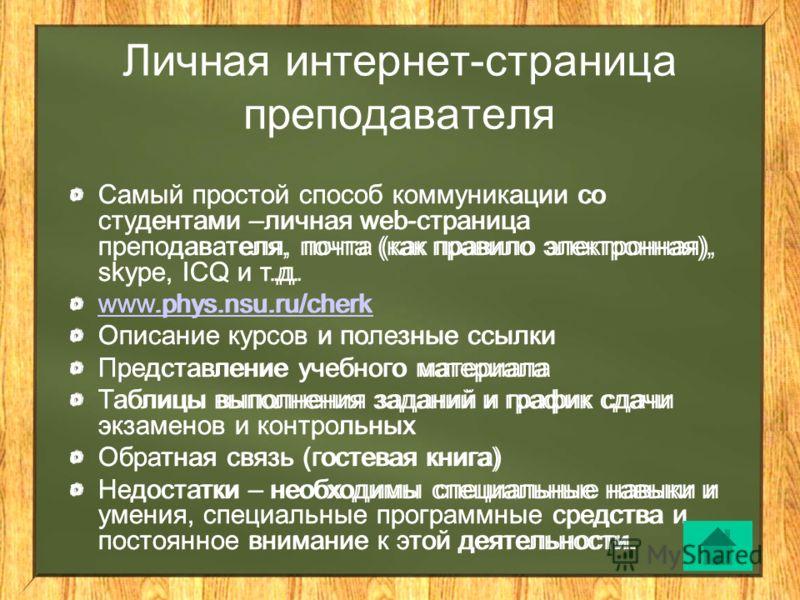 Личная интернет-страница преподавателя Самый простой способ коммуникации со студентами –личная web-страница преподавателя, почта (как правило электронная), skype, ICQ и т.д. www.phys.nsu.ru/cherk Описание курсов и полезные ссылки Представление учебно
