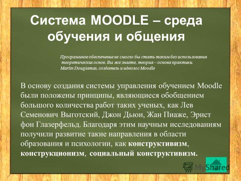 Система MOODLE – среда обучения и общения Программное обеспечение не смогло бы стать таким без использования теоретических основ. Вы же знаете, теория – основа практики. Martin Dougiamas, создатель и идеолог Moodle В основу создания системы управлени