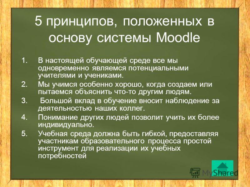 5 принципов, положенных в основу системы Moodle 1.В настоящей обучающей среде все мы одновременно являемся потенциальными учителями и учениками. 2.Мы учимся особенно хорошо, когда создаем или пытаемся объяснить что-то другим людям. 3. Большой вклад в
