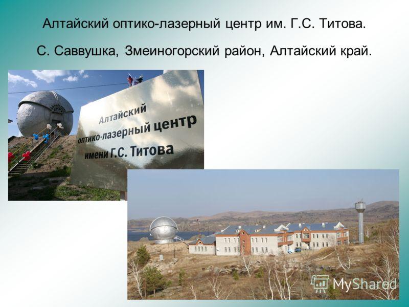Алтайский оптико-лазерный центр им. Г.С. Титова. С. Саввушка, Змеиногорский район, Алтайский край.