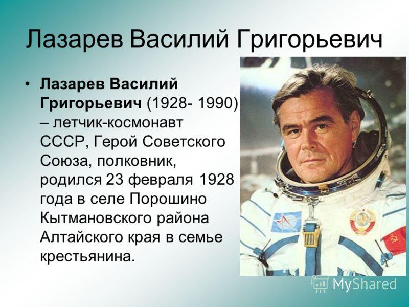 Лазарев Василий Григорьевич Лазарев Василий Григорьевич (1928- 1990) – летчик-космонавт СССР, Герой Советского Союза, полковник, родился 23 февраля 1928 года в селе Порошино Кытмановского района Алтайского края в семье крестьянина.