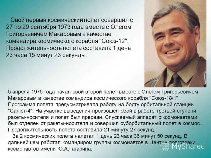 Свой первый космический полет совершил с 27 по 29 сентября 1973 года вместе с Олегом Григорьевичем Макаровым в качестве командира космического корабля
