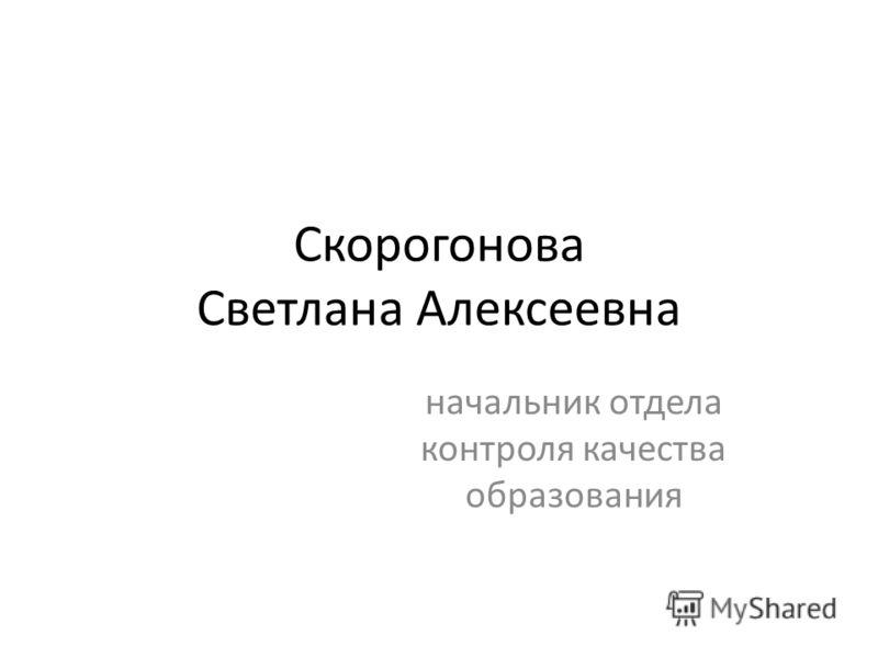 Скорогонова Светлана Алексеевна начальник отдела контроля качества образования