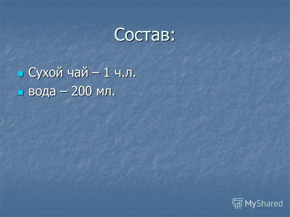 Состав: Сухой чай – 1 ч.л. Сухой чай – 1 ч.л. вода – 200 мл. вода – 200 мл.