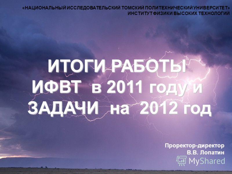 «НАЦИОНАЛЬНЫЙ ИССЛЕДОВАТЕЛЬСКИЙ ТОМСКИЙ ПОЛИТЕХНИЧЕСКИЙ УНИВЕРСИТЕТ» ИНСТИТУТ ФИЗИКИ ВЫСОКИХ ТЕХНОЛОГИЙ ИТОГИ РАБОТЫ ИФВТ в 2011 году и ЗАДАЧИ на 2012 год Проректор-директор В.В. Лопатин